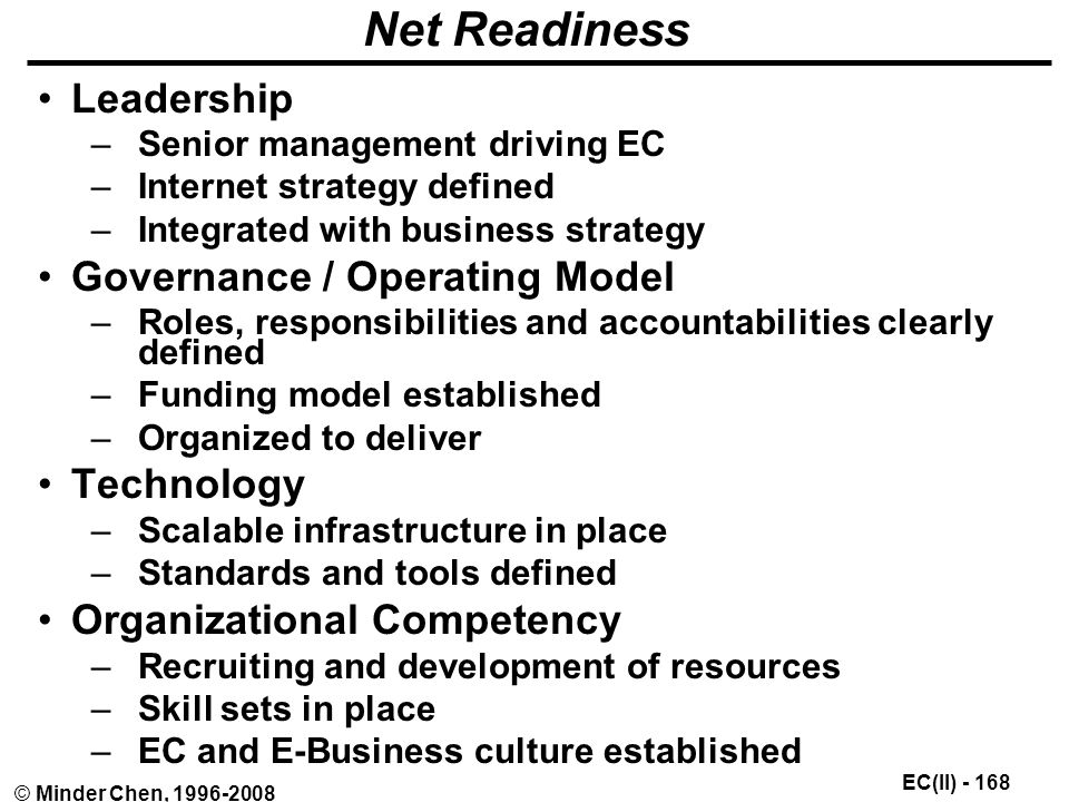 EC(II) © Minder Chen, Net Readiness Leadership –Senior management driving EC –Internet strategy defined –Integrated with business strategy Governance / Operating Model –Roles, responsibilities and accountabilities clearly defined –Funding model established –Organized to deliver Technology –Scalable infrastructure in place –Standards and tools defined Organizational Competency –Recruiting and development of resources –Skill sets in place –EC and E-Business culture established