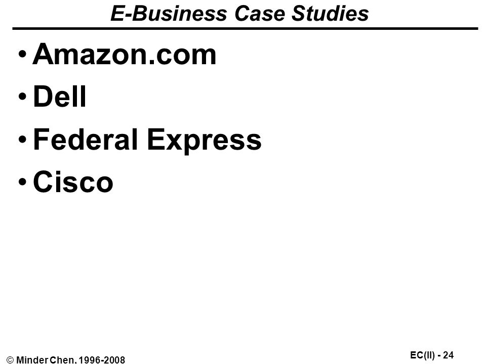 EC(II) - 24 © Minder Chen, E-Business Case Studies Amazon.com Dell Federal Express Cisco