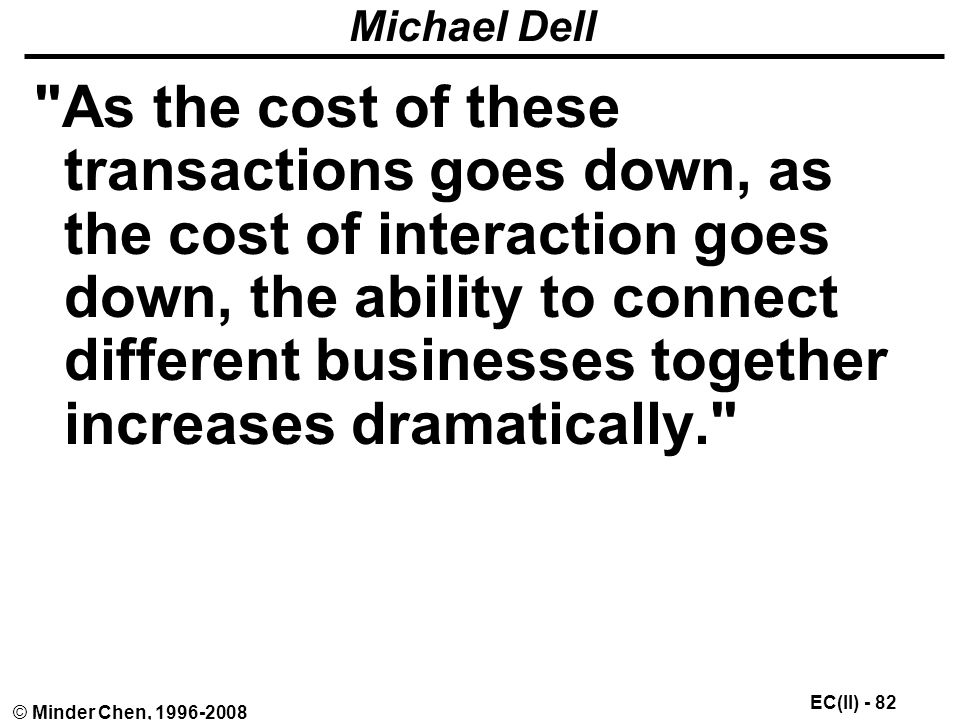 EC(II) - 82 © Minder Chen, Michael Dell As the cost of these transactions goes down, as the cost of interaction goes down, the ability to connect different businesses together increases dramatically.