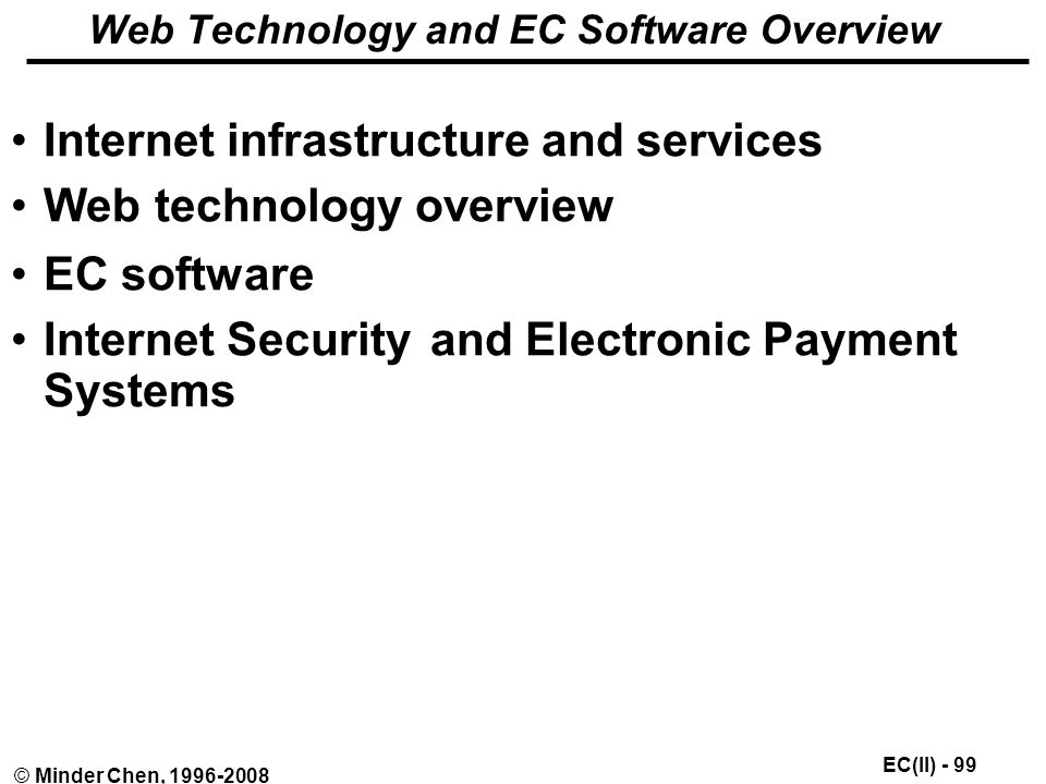 EC(II) - 99 © Minder Chen, Web Technology and EC Software Overview Internet infrastructure and services Web technology overview EC software Internet Security and Electronic Payment Systems