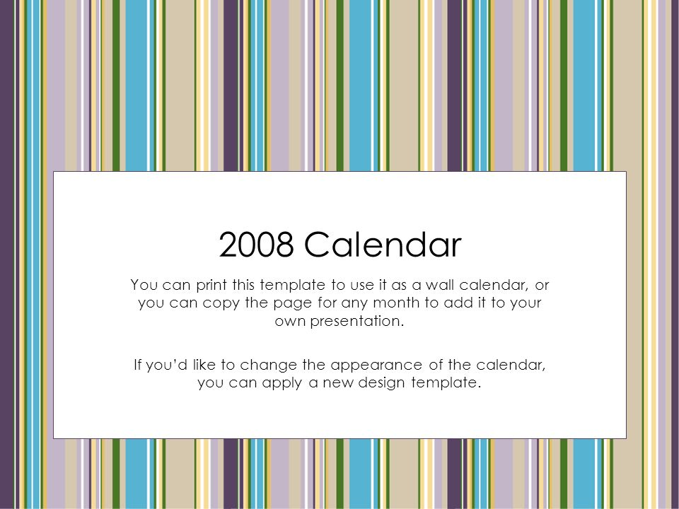 2008 Calendar You can print this template to use it as a wall calendar, or you can copy the page for any month to add it to your own presentation.