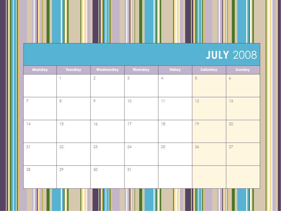 JULY 2008 MondayTuesdayWednesdayThursdayFridaySaturdaySunday 123456 78910111213 14151617181920 21222324252627 28293031