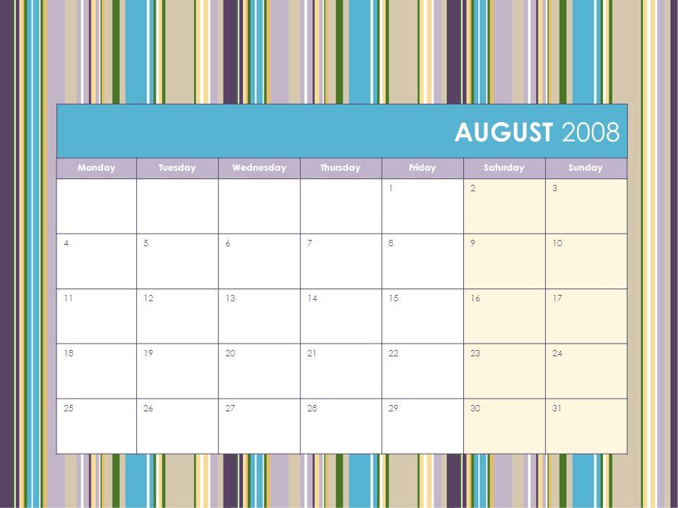 AUGUST 2008 MondayTuesdayWednesdayThursdayFridaySaturdaySunday 123 45678910 11121314151617 18192021222324 25262728293031