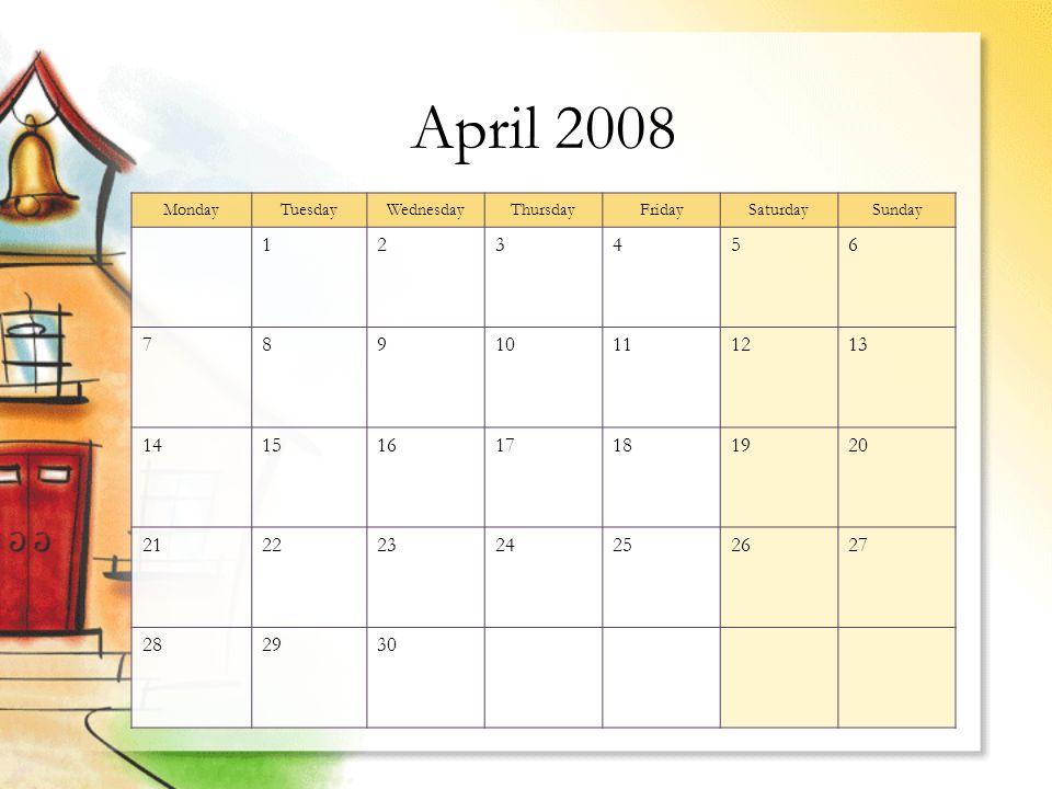 April 2008 MondayTuesdayWednesdayThursdayFridaySaturdaySunday 123456 78910111213 14151617181920 21222324252627 282930