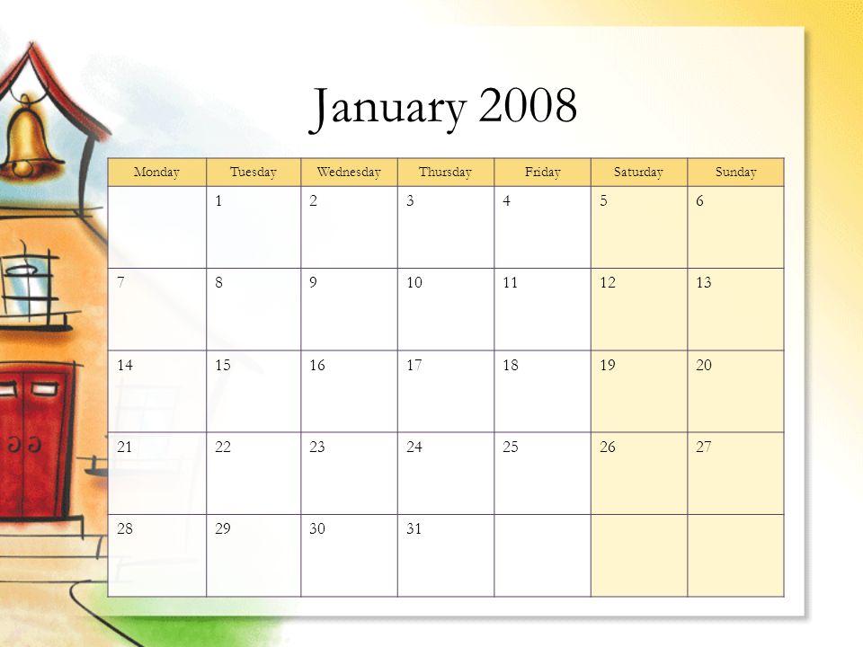 January 2008 MondayTuesdayWednesdayThursdayFridaySaturdaySunday 123456 78910111213 14151617181920 21222324252627 28293031