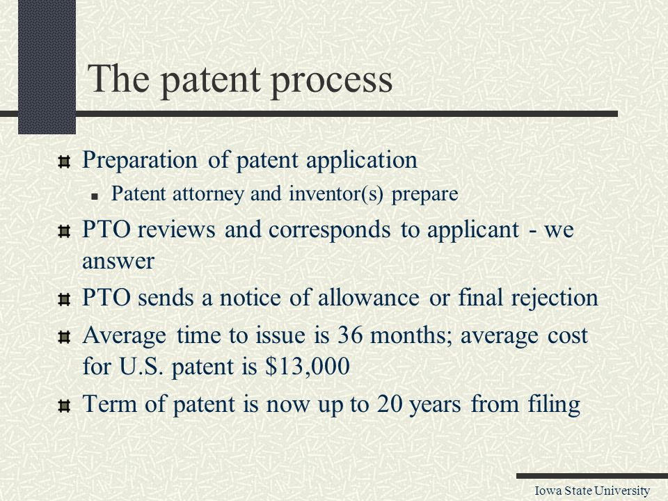 Iowa State University The patent process Preparation of patent application Patent attorney and inventor(s) prepare PTO reviews and corresponds to applicant - we answer PTO sends a notice of allowance or final rejection Average time to issue is 36 months; average cost for U.S.
