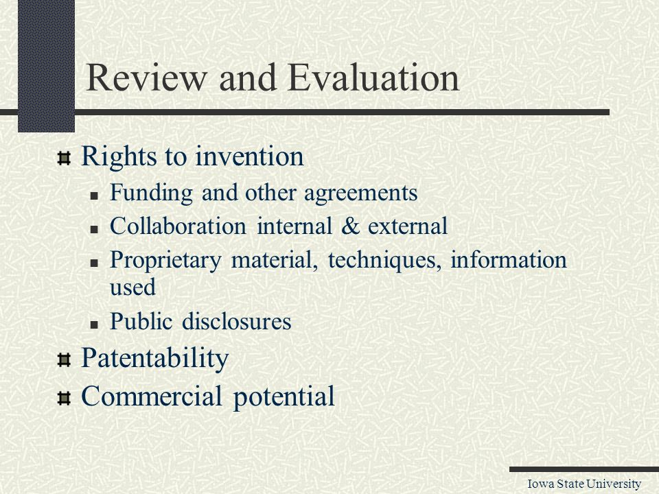 Iowa State University Review and Evaluation Rights to invention Funding and other agreements Collaboration internal & external Proprietary material, techniques, information used Public disclosures Patentability Commercial potential