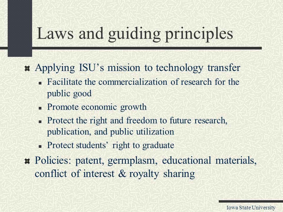 Iowa State University Laws and guiding principles Applying ISU's mission to technology transfer Facilitate the commercialization of research for the public good Promote economic growth Protect the right and freedom to future research, publication, and public utilization Protect students' right to graduate Policies: patent, germplasm, educational materials, conflict of interest & royalty sharing