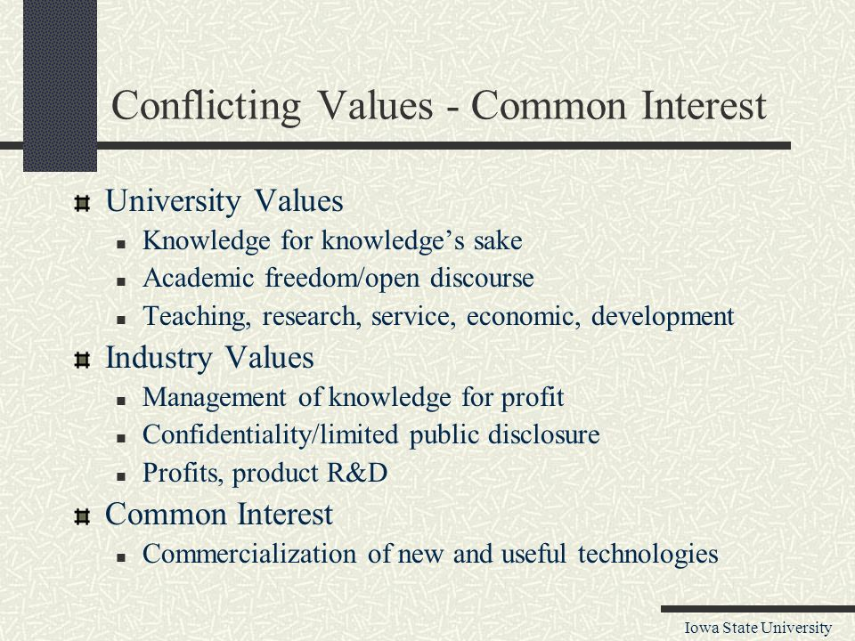 Iowa State University Conflicting Values - Common Interest University Values Knowledge for knowledge's sake Academic freedom/open discourse Teaching, research, service, economic, development Industry Values Management of knowledge for profit Confidentiality/limited public disclosure Profits, product R&D Common Interest Commercialization of new and useful technologies