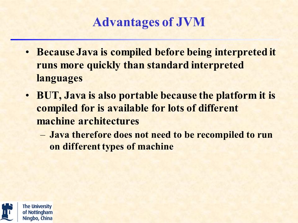 Advantages of JVM Because Java is compiled before being interpreted it runs more quickly than standard interpreted languages BUT, Java is also portable because the platform it is compiled for is available for lots of different machine architectures –Java therefore does not need to be recompiled to run on different types of machine