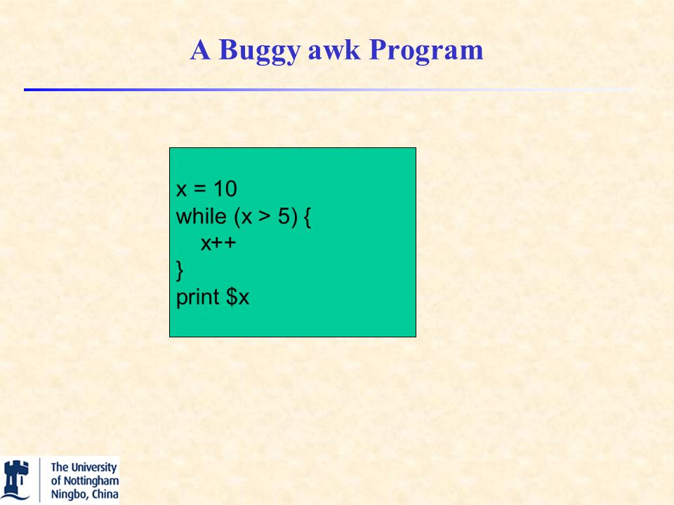 A Buggy awk Program x = 10 while (x > 5) { x++ } print $x
