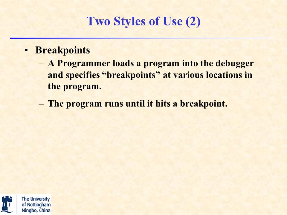 Two Styles of Use (2) Breakpoints –A Programmer loads a program into the debugger and specifies breakpoints at various locations in the program.