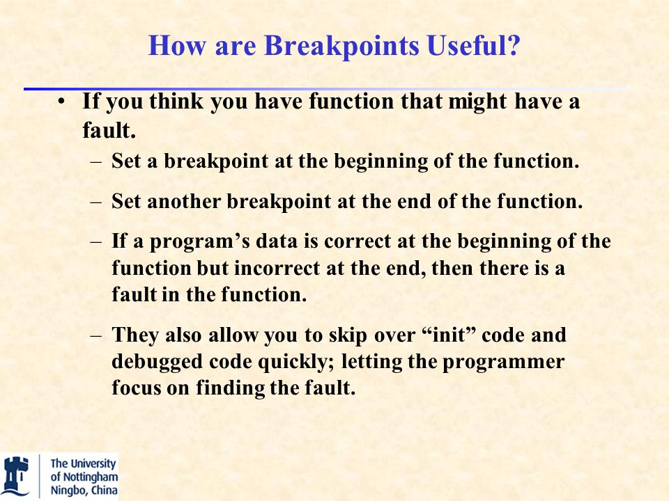 How are Breakpoints Useful. If you think you have function that might have a fault.