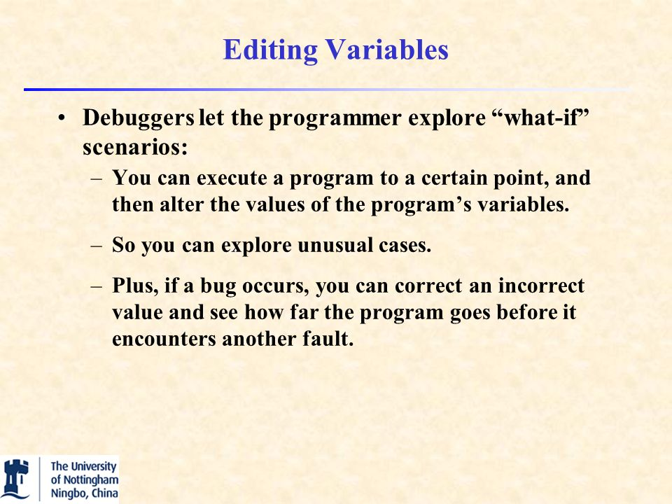 Editing Variables Debuggers let the programmer explore what-if scenarios: –You can execute a program to a certain point, and then alter the values of the program's variables.