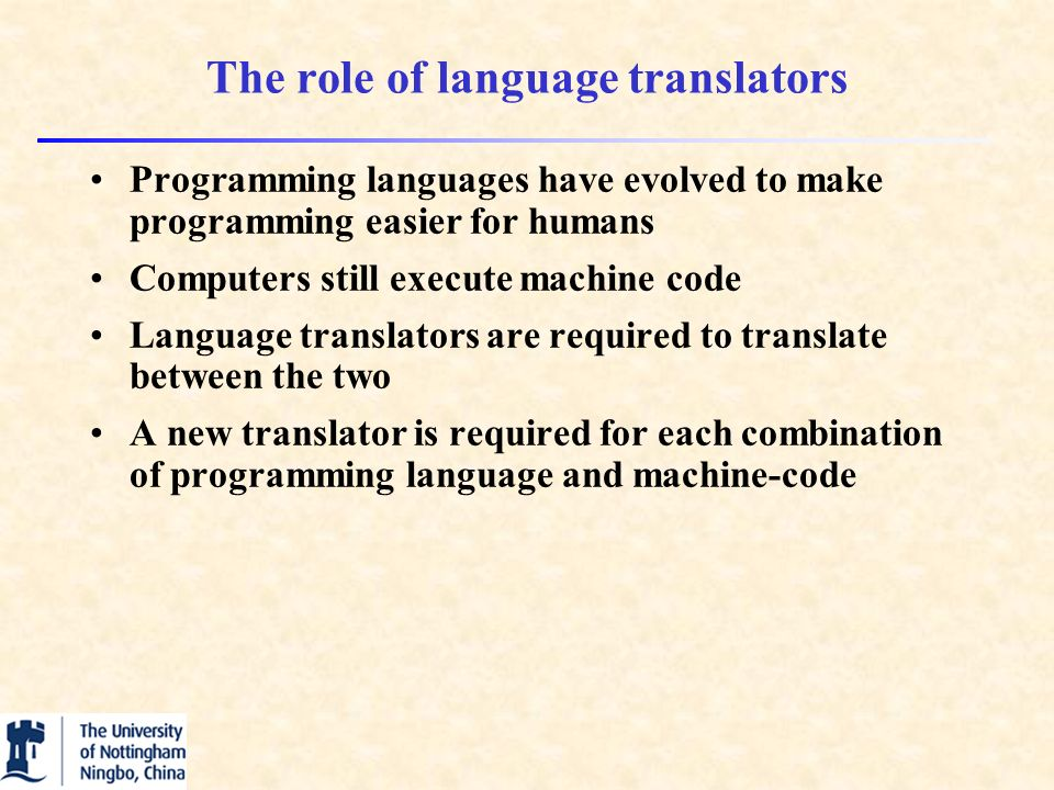 The role of language translators Programming languages have evolved to make programming easier for humans Computers still execute machine code Language translators are required to translate between the two A new translator is required for each combination of programming language and machine-code