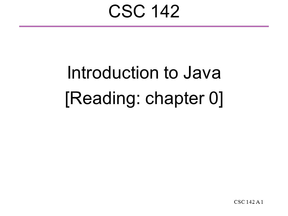 CSC 142 A 1 CSC 142 Introduction to Java [Reading: chapter 0]
