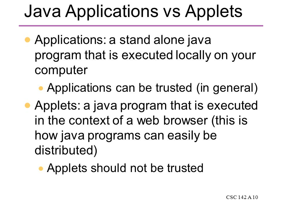 CSC 142 A 10 Java Applications vs Applets  Applications: a stand alone java program that is executed locally on your computer  Applications can be trusted (in general)  Applets: a java program that is executed in the context of a web browser (this is how java programs can easily be distributed)  Applets should not be trusted