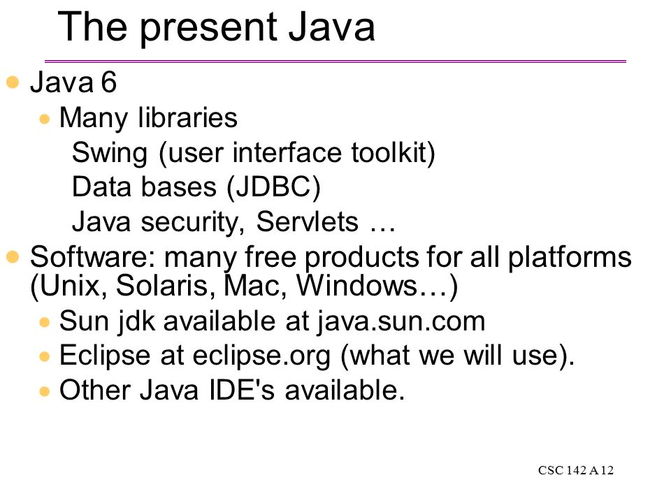 CSC 142 A 12 The present Java  Java 6  Many libraries Swing (user interface toolkit) Data bases (JDBC) Java security, Servlets …  Software: many free products for all platforms (Unix, Solaris, Mac, Windows…)  Sun jdk available at java.sun.com  Eclipse at eclipse.org (what we will use).