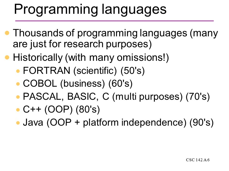 CSC 142 A 6 Programming languages  Thousands of programming languages (many are just for research purposes)  Historically (with many omissions!)  FORTRAN (scientific) (50 s)  COBOL (business) (60 s)  PASCAL, BASIC, C (multi purposes) (70 s)  C++ (OOP) (80 s)  Java (OOP + platform independence) (90 s)