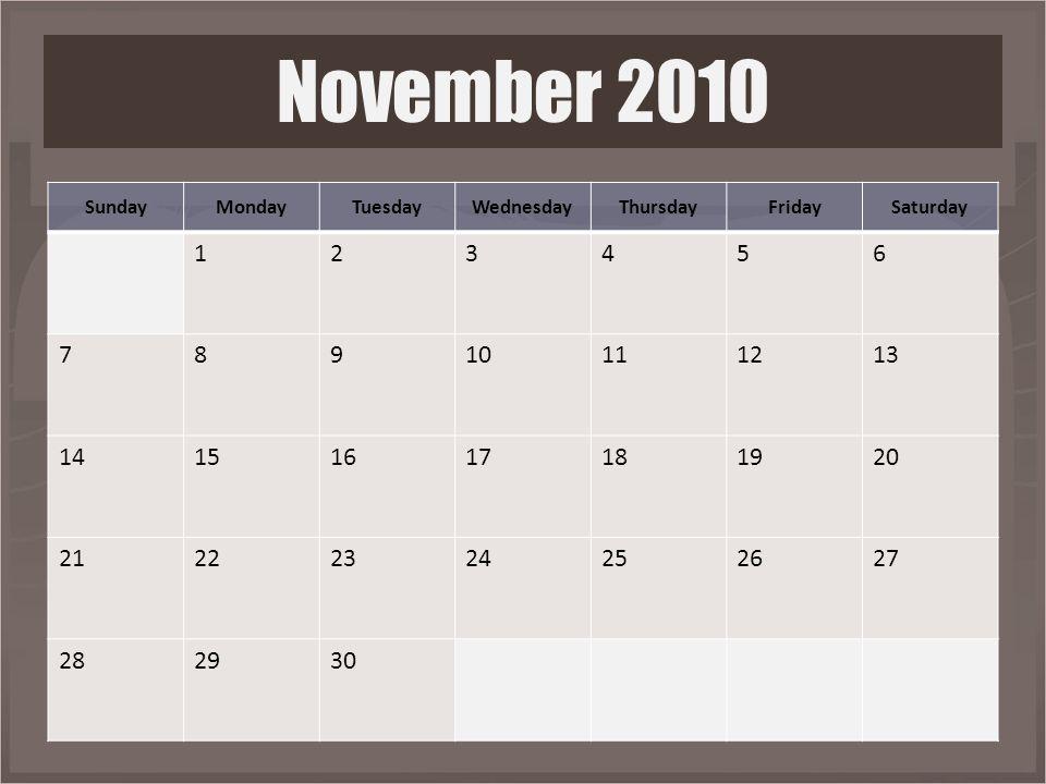 SundayMondayTuesdayWednesdayThursdayFridaySaturday 123456 78910111213 14151617181920 21222324252627 282930 November 2010