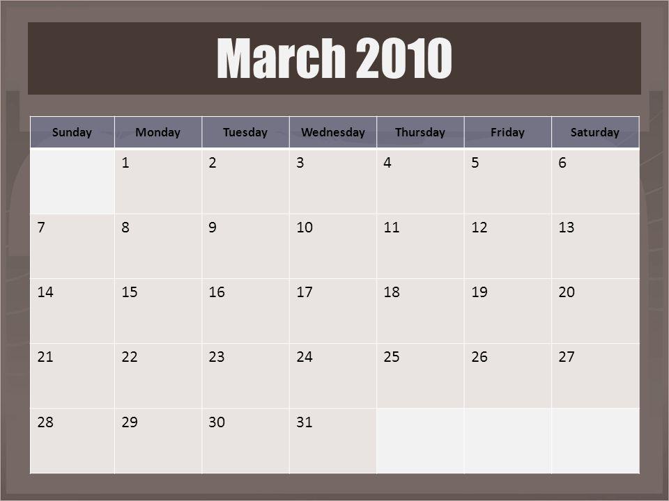 SundayMondayTuesdayWednesdayThursdayFridaySaturday 123456 78910111213 14151617181920 21222324252627 28293031 March 2010
