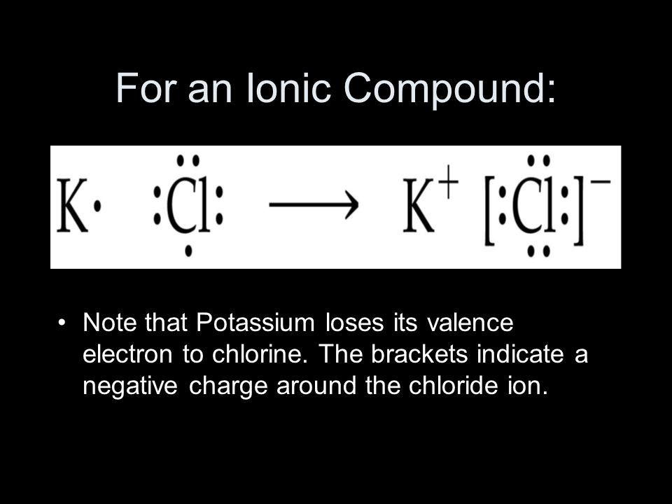 For an Ionic Compound: Note that Potassium loses its valence electron to chlorine.