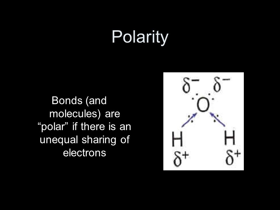 Polarity Bonds (and molecules) are polar if there is an unequal sharing of electrons