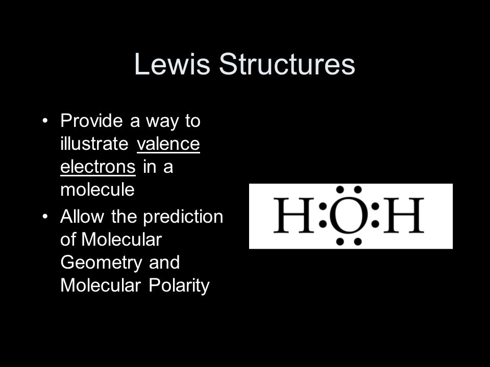 Lewis Structures Provide a way to illustrate valence electrons in a molecule Allow the prediction of Molecular Geometry and Molecular Polarity