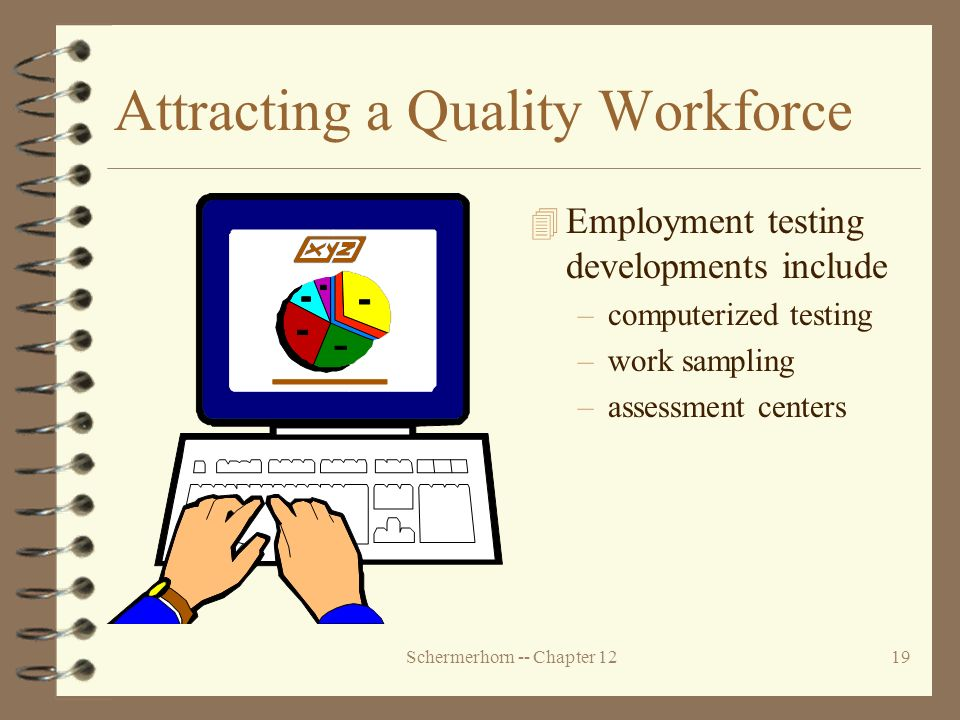 Schermerhorn -- Chapter 1219 Attracting a Quality Workforce 4 Employment testing developments include –computerized testing –work sampling –assessment centers