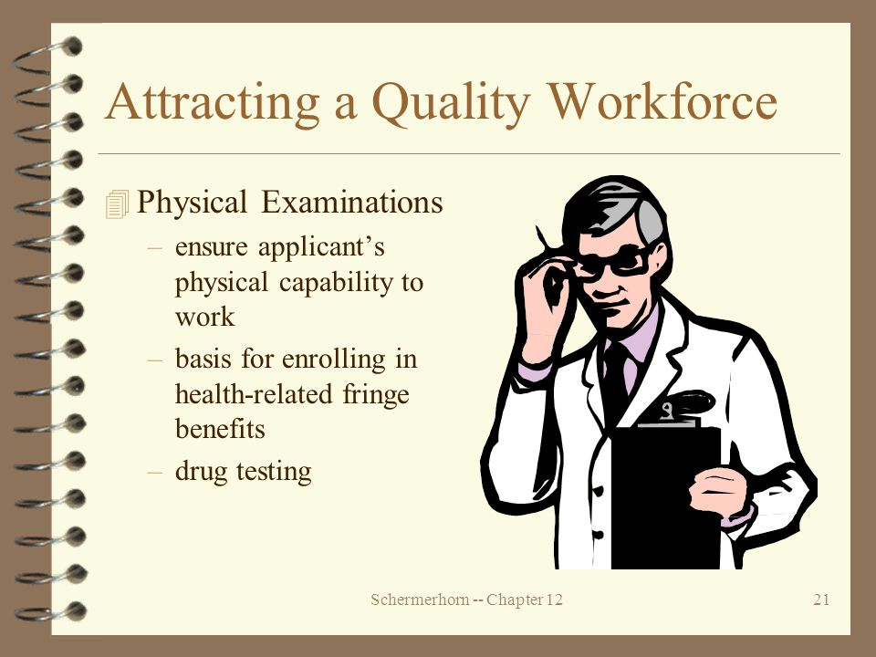 Schermerhorn -- Chapter 1221 Attracting a Quality Workforce 4 Physical Examinations –ensure applicant's physical capability to work –basis for enrolling in health-related fringe benefits –drug testing