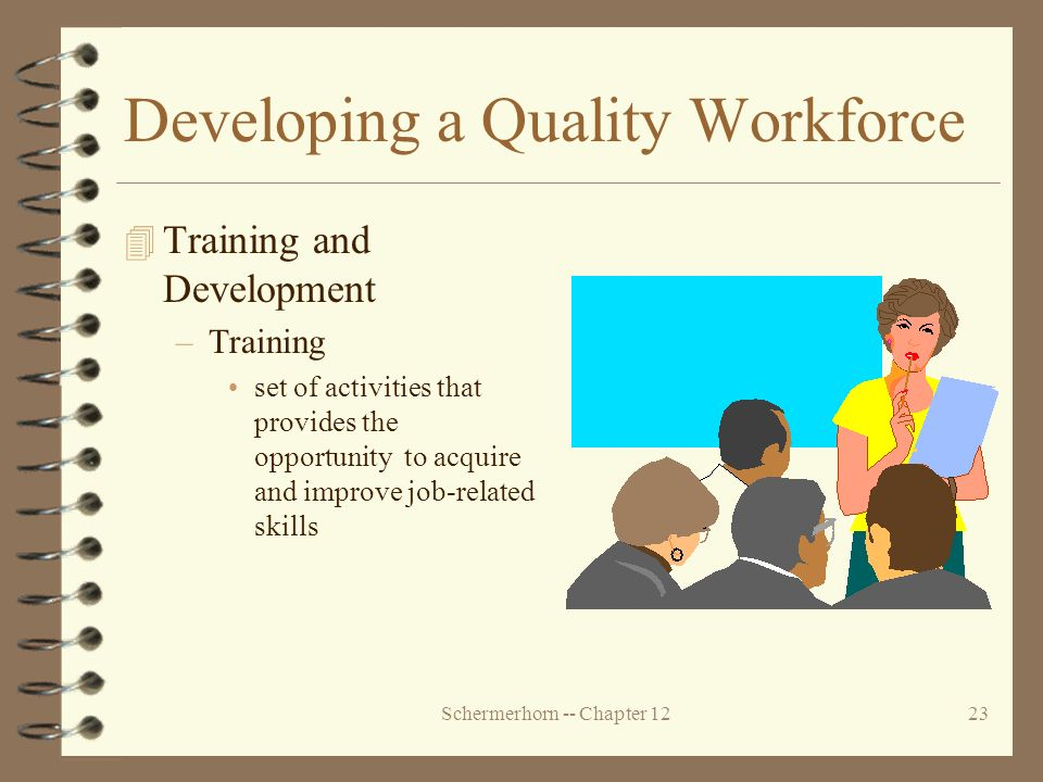 Schermerhorn -- Chapter 1223 Developing a Quality Workforce 4 Training and Development –Training set of activities that provides the opportunity to acquire and improve job-related skills