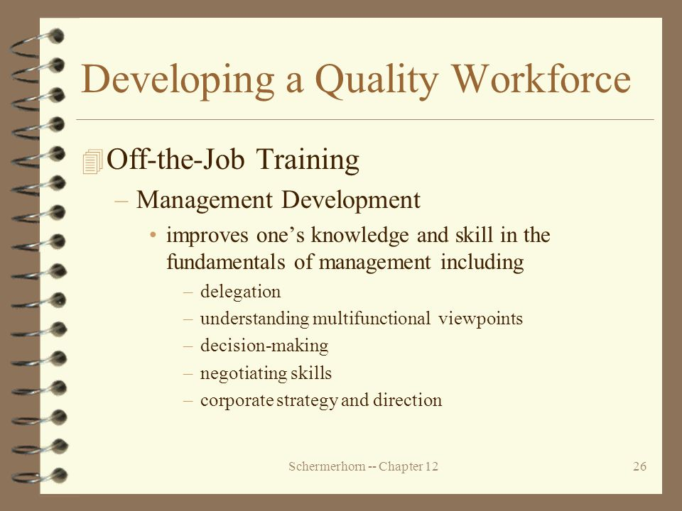 Schermerhorn -- Chapter 1226 Developing a Quality Workforce 4 Off-the-Job Training –Management Development improves one's knowledge and skill in the fundamentals of management including –delegation –understanding multifunctional viewpoints –decision-making –negotiating skills –corporate strategy and direction