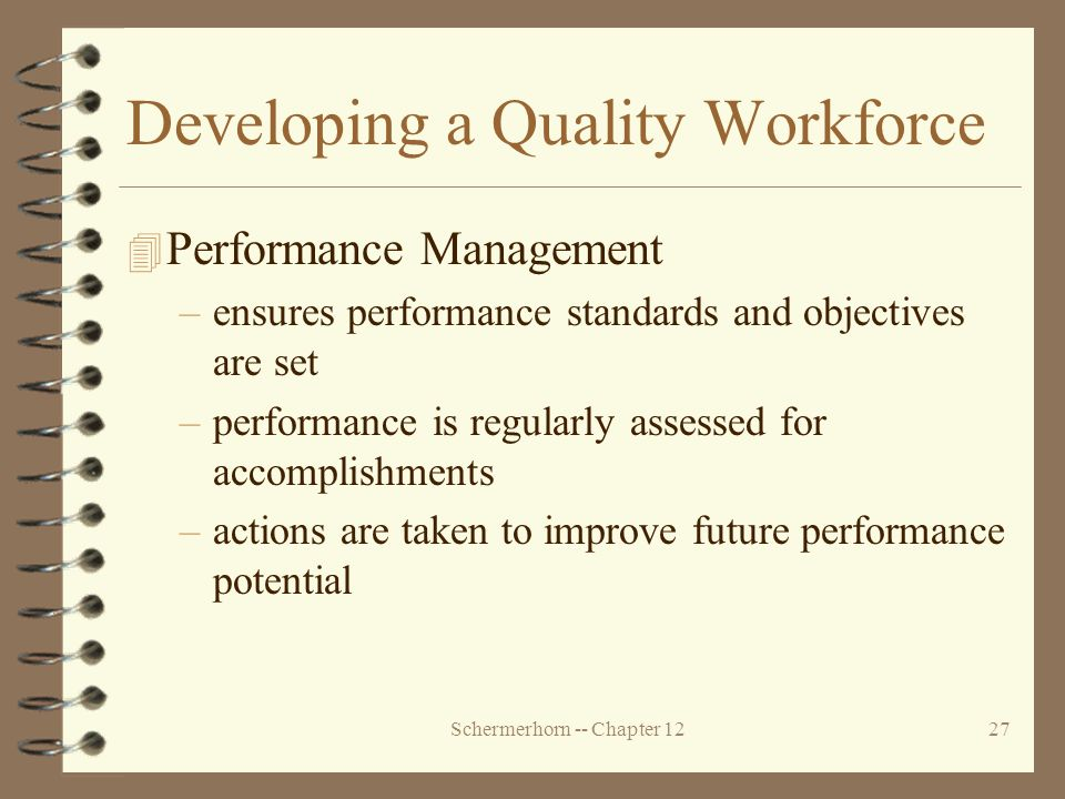 Schermerhorn -- Chapter 1227 Developing a Quality Workforce 4 Performance Management –ensures performance standards and objectives are set –performance is regularly assessed for accomplishments –actions are taken to improve future performance potential