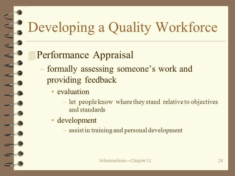 Schermerhorn -- Chapter 1228 Developing a Quality Workforce 4 Performance Appraisal –formally assessing someone's work and providing feedback evaluation –let people know where they stand relative to objectives and standards development –assist in training and personal development