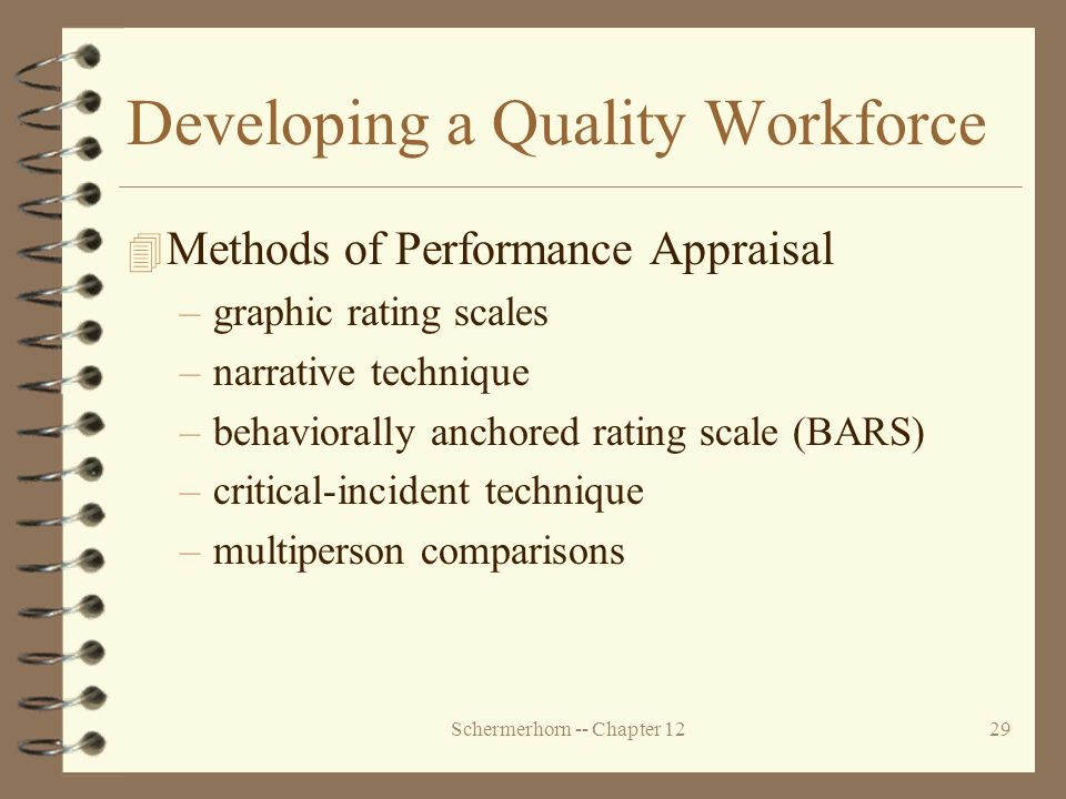 Schermerhorn -- Chapter 1229 Developing a Quality Workforce 4 Methods of Performance Appraisal –graphic rating scales –narrative technique –behaviorally anchored rating scale (BARS) –critical-incident technique –multiperson comparisons