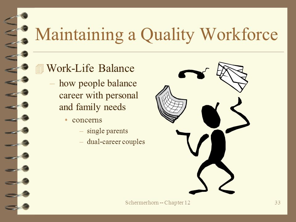 Schermerhorn -- Chapter 1233 Maintaining a Quality Workforce 4 Work-Life Balance –how people balance career with personal and family needs concerns –single parents –dual-career couples