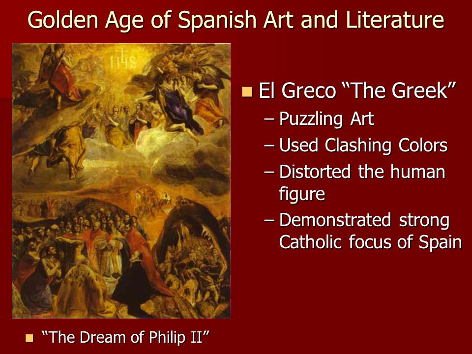 Golden Age of Spanish Art and Literature El Greco The Greek El Greco The Greek –Puzzling Art –Used Clashing Colors –Distorted the human figure –Demonstrated strong Catholic focus of Spain The Dream of Philip II The Dream of Philip II