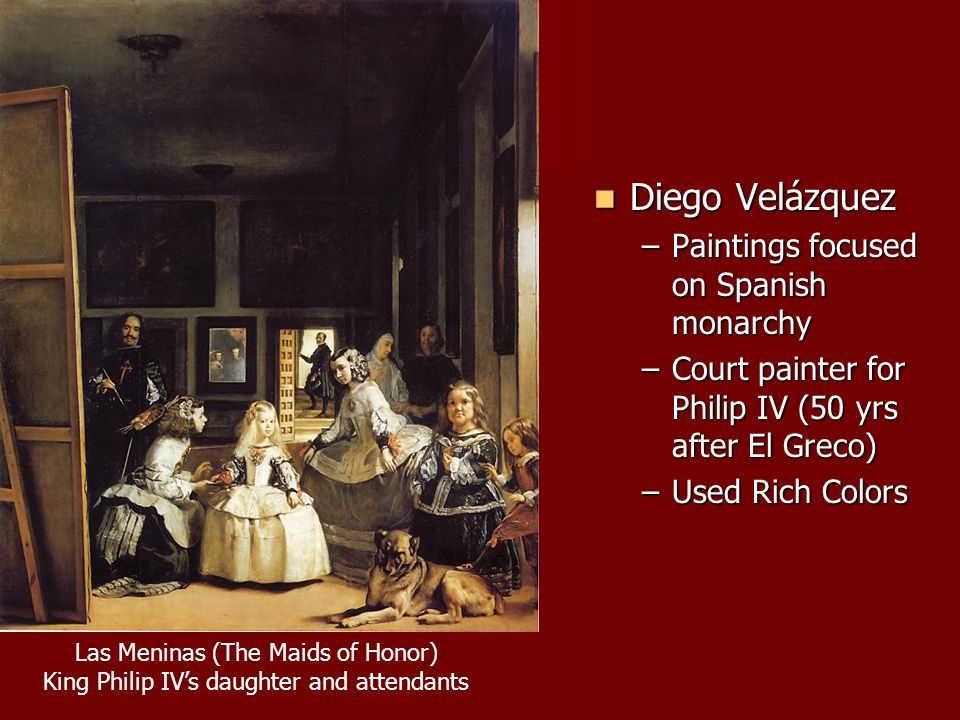 Diego Velázquez Diego Velázquez –Paintings focused on Spanish monarchy –Court painter for Philip IV (50 yrs after El Greco) –Used Rich Colors Las Meninas (The Maids of Honor) King Philip IV's daughter and attendants
