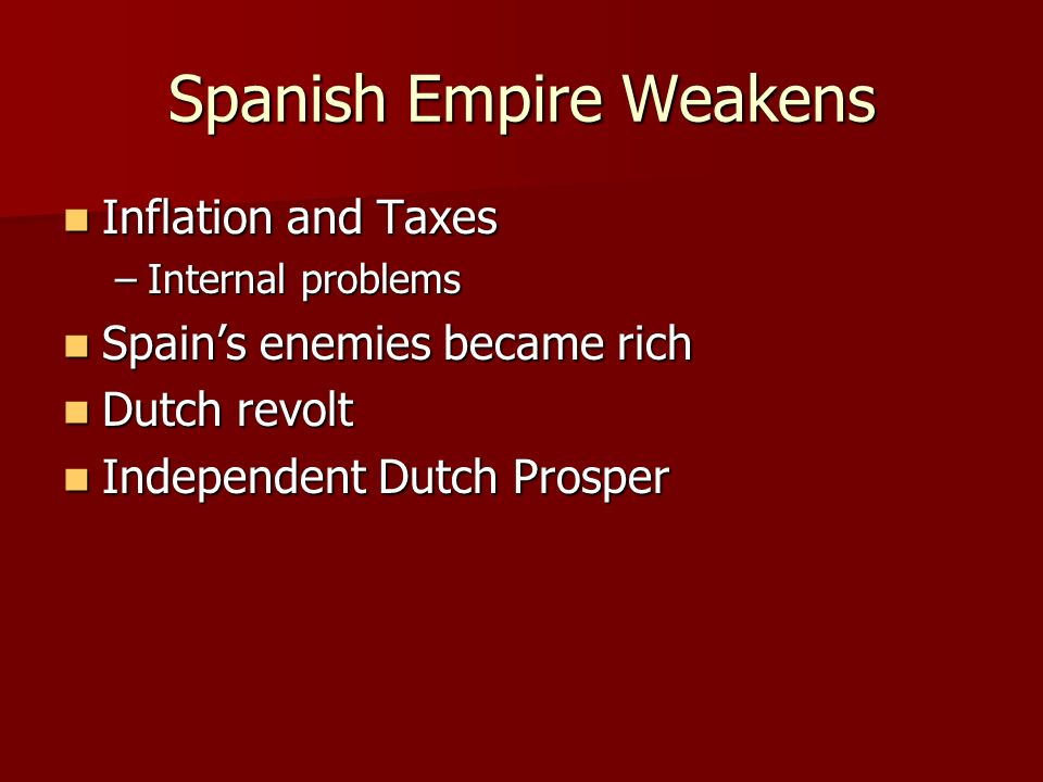 Spanish Empire Weakens Inflation and Taxes Inflation and Taxes –Internal problems Spain's enemies became rich Spain's enemies became rich Dutch revolt Dutch revolt Independent Dutch Prosper Independent Dutch Prosper