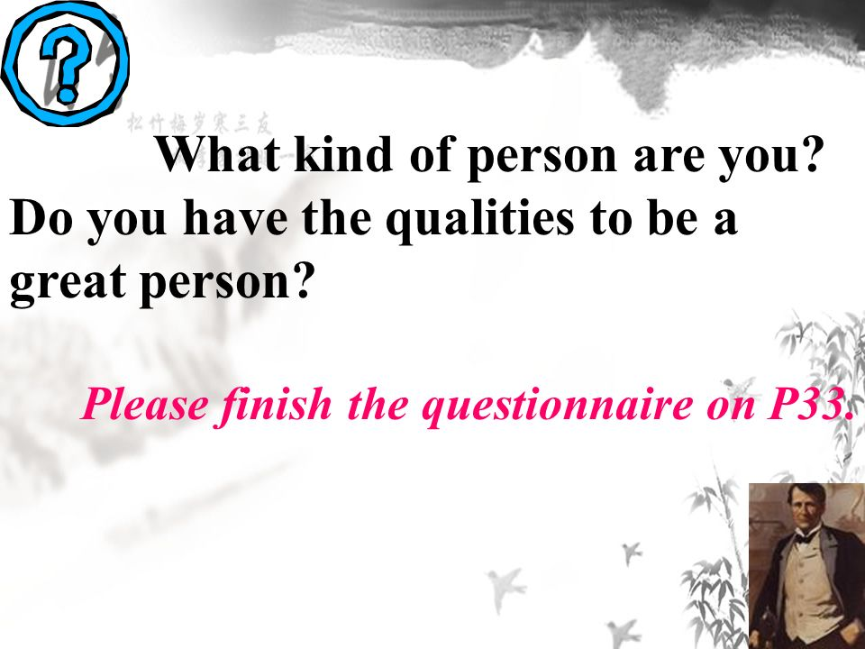 What kind of person are you. Do you have the qualities to be a great person.