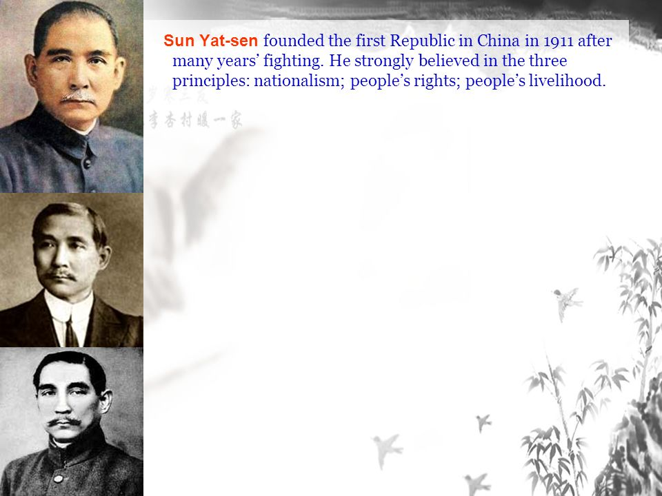 Sun Yat-sen founded the first Republic in China in 1911 after many years' fighting.
