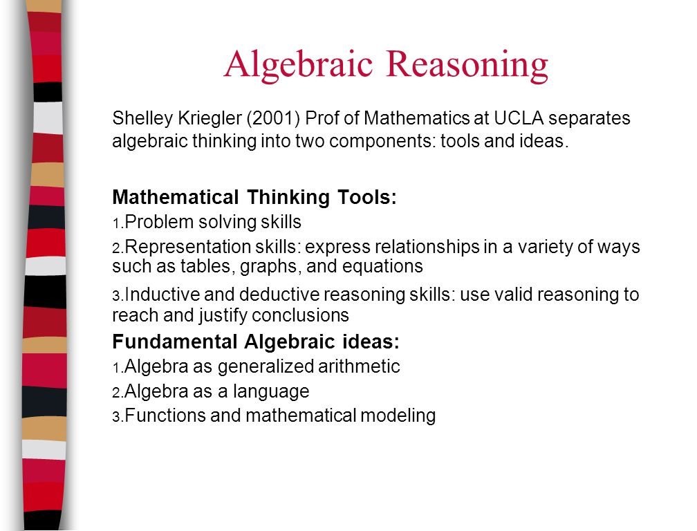 Algebraic Reasoning Shelley Kriegler (2001) Prof of Mathematics at UCLA separates algebraic thinking into two components: tools and ideas.