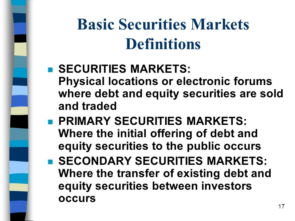 17 Basic Securities Markets Definitions n SECURITIES MARKETS: Physical locations or electronic forums where debt and equity securities are sold and traded n PRIMARY SECURITIES MARKETS: Where the initial offering of debt and equity securities to the public occurs n SECONDARY SECURITIES MARKETS: Where the transfer of existing debt and equity securities between investors occurs