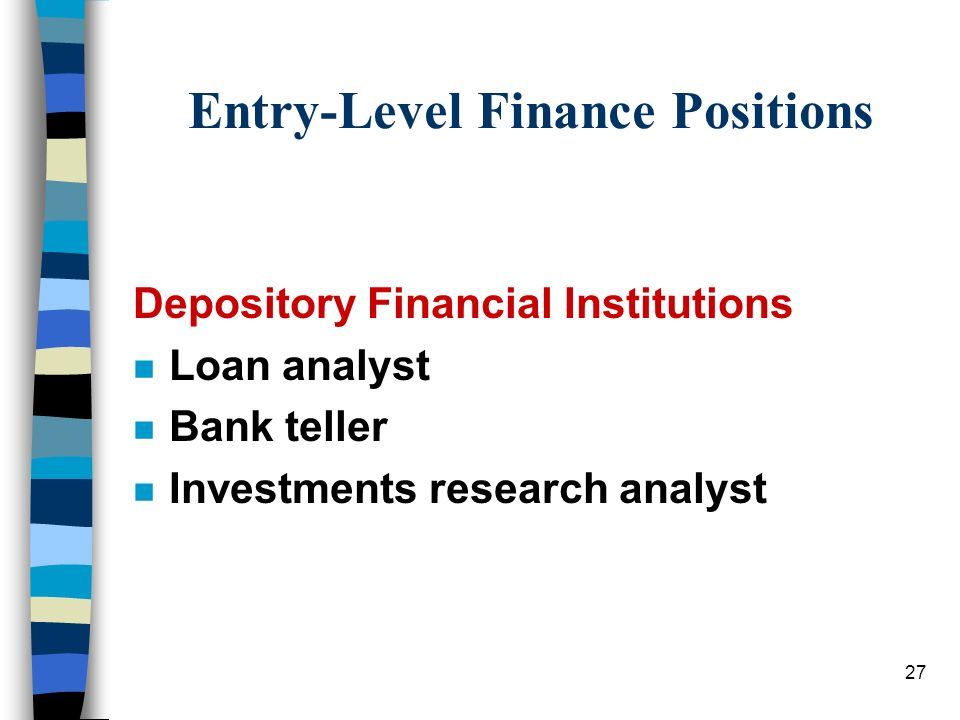 27 Entry-Level Finance Positions Depository Financial Institutions n Loan analyst n Bank teller n Investments research analyst