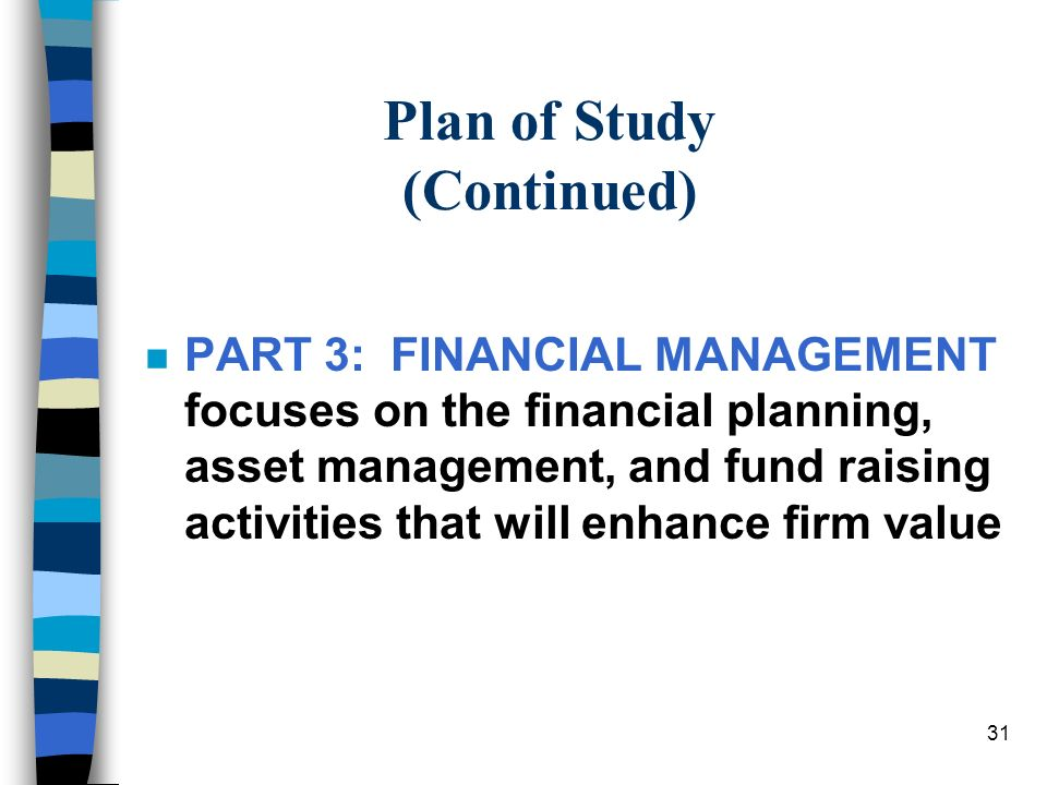 31 Plan of Study (Continued) nPnPART 3: FINANCIAL MANAGEMENT focuses on the financial planning, asset management, and fund raising activities that will enhance firm value