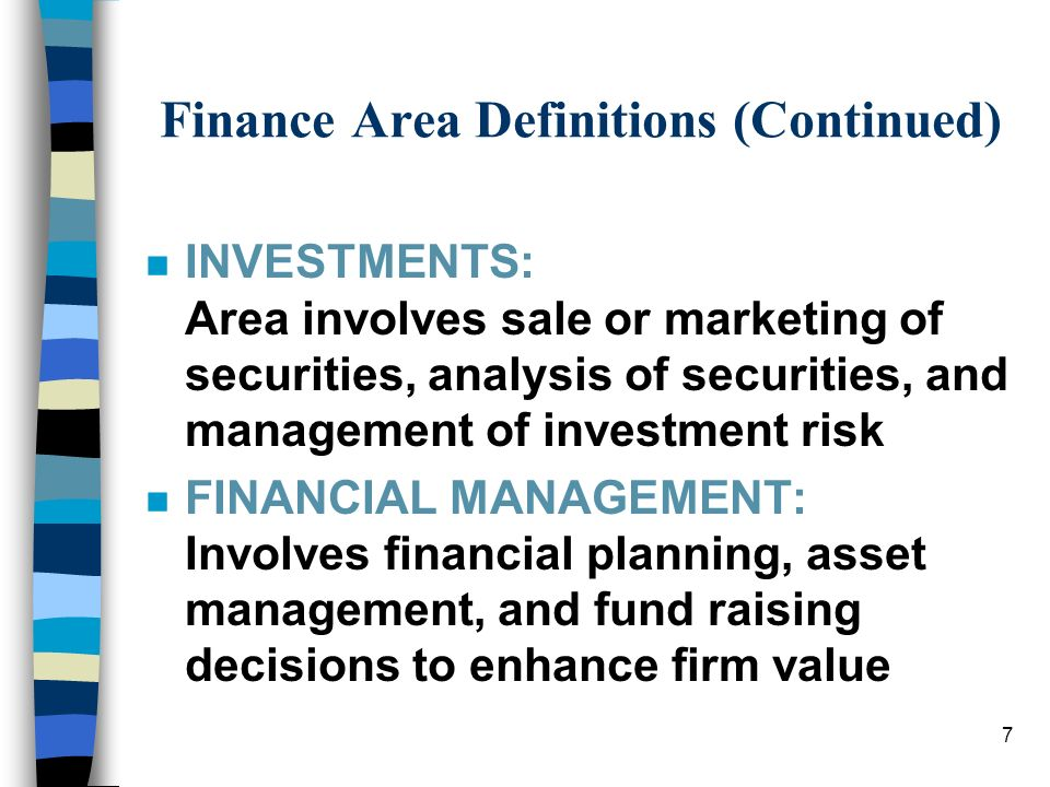 7 Finance Area Definitions (Continued) nInINVESTMENTS: Area involves sale or marketing of securities, analysis of securities, and management of investment risk nFnFINANCIAL MANAGEMENT: Involves financial planning, asset management, and fund raising decisions to enhance firm value