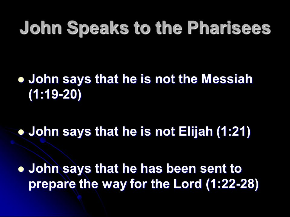 John Speaks to the Pharisees John says that he is not the Messiah (1:19-20) John says that he is not the Messiah (1:19-20) John says that he is not Elijah (1:21) John says that he is not Elijah (1:21) John says that he has been sent to prepare the way for the Lord (1:22-28) John says that he has been sent to prepare the way for the Lord (1:22-28)