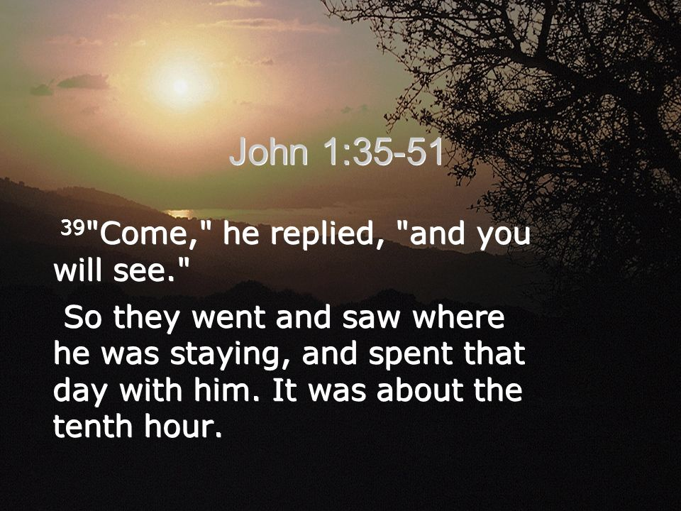 39 Come, he replied, and you will see. So they went and saw where he was staying, and spent that day with him.