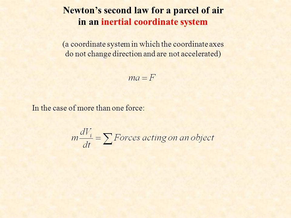 Newton's second law for a parcel of air in an inertial coordinate system (a coordinate system in which the coordinate axes do not change direction and are not accelerated) In the case of more than one force: