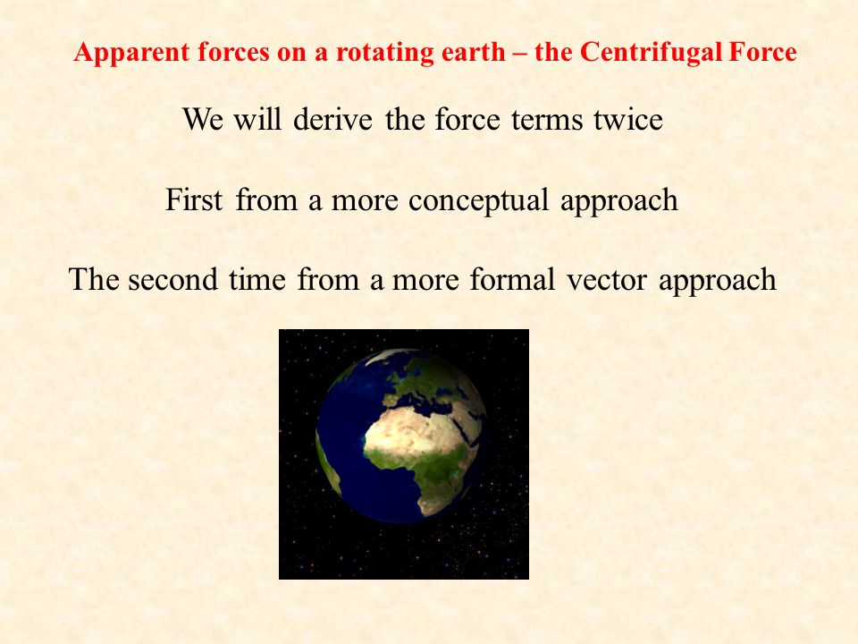 Apparent forces on a rotating earth – the Centrifugal Force We will derive the force terms twice First from a more conceptual approach The second time from a more formal vector approach